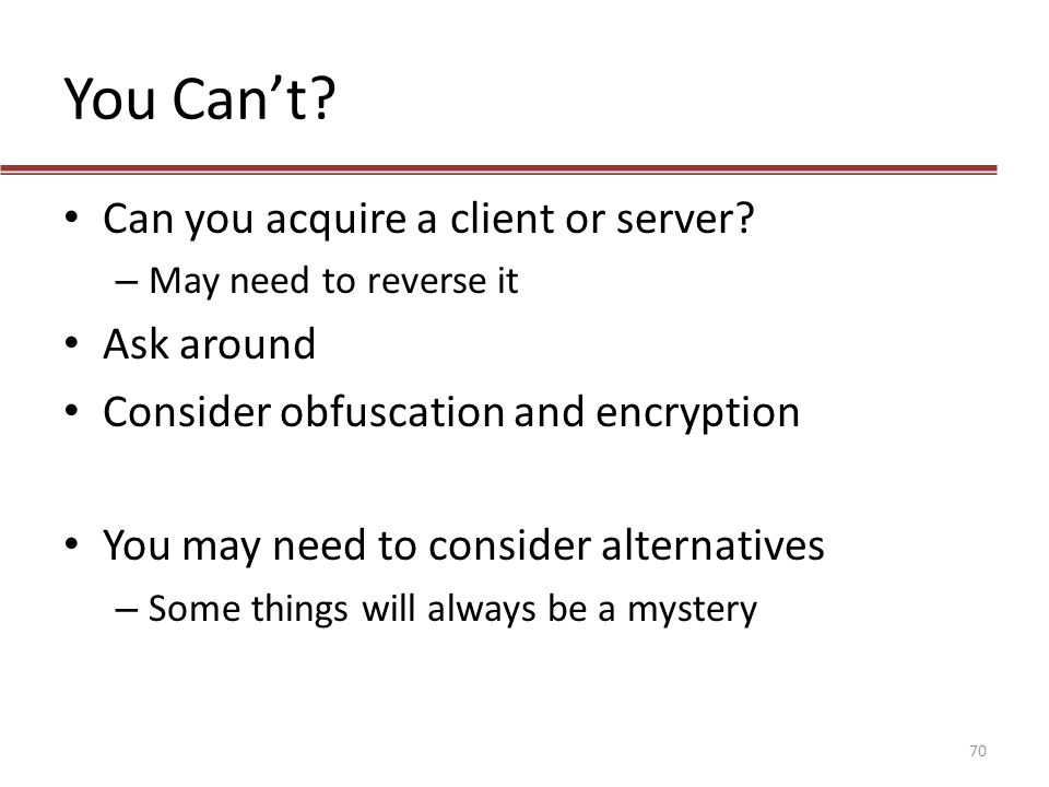 You Can't? Can you acquire a client or server? – May need to reverse it Ask around Consider obfuscation and encryption You may need to consider altern