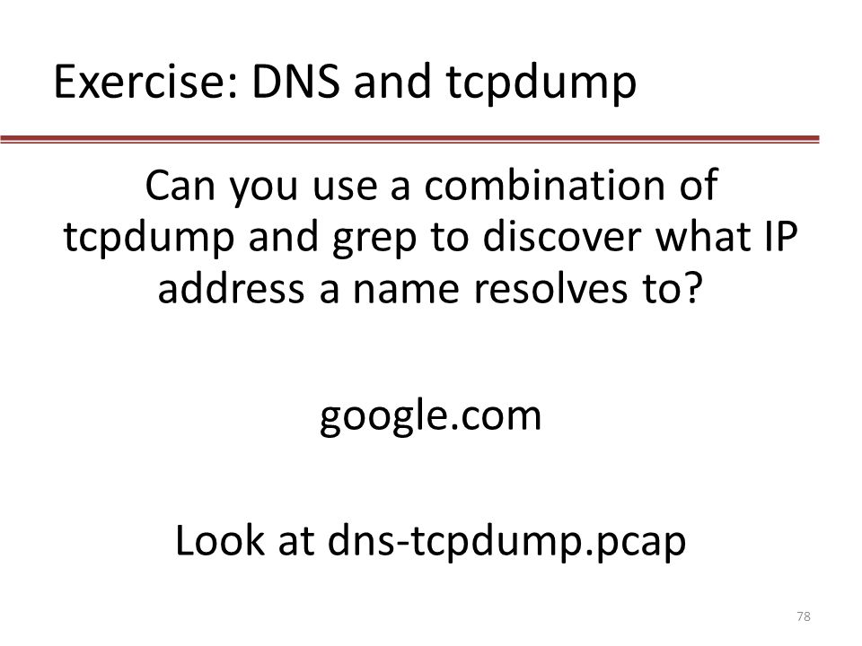 Exercise: DNS and tcpdump Can you use a combination of tcpdump and grep to discover what IP address a name resolves to? google.com Look at dns-tcpdump