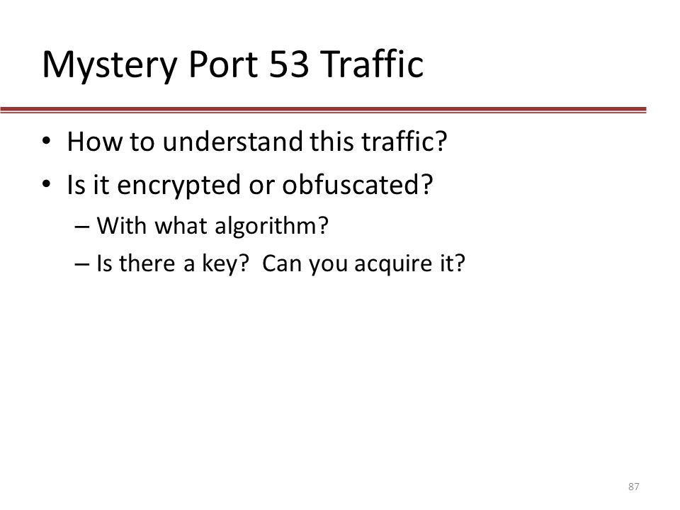Mystery Port 53 Traffic How to understand this traffic? Is it encrypted or obfuscated? – With what algorithm? – Is there a key? Can you acquire it? 87