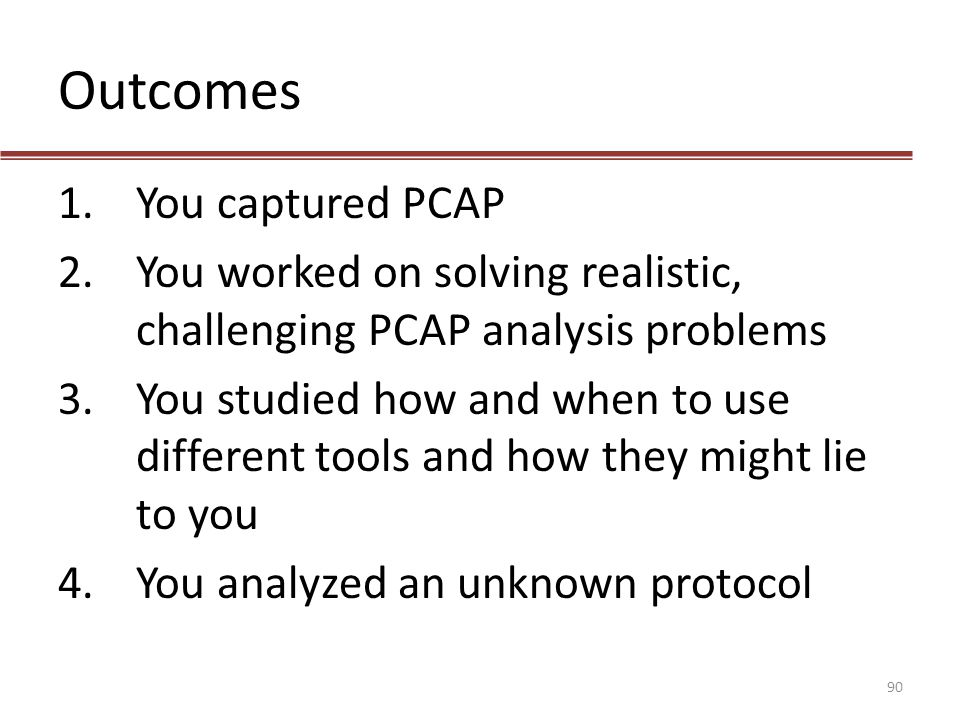 Outcomes 1.You captured PCAP 2.You worked on solving realistic, challenging PCAP analysis problems 3.You studied how and when to use different tools a