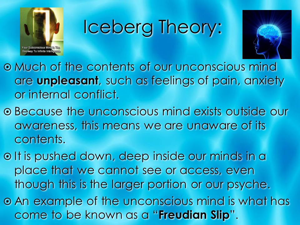 Iceberg Theory:  Much of the contents of our unconscious mind are unpleasant, such as feelings of pain, anxiety or internal conflict.  Because the u
