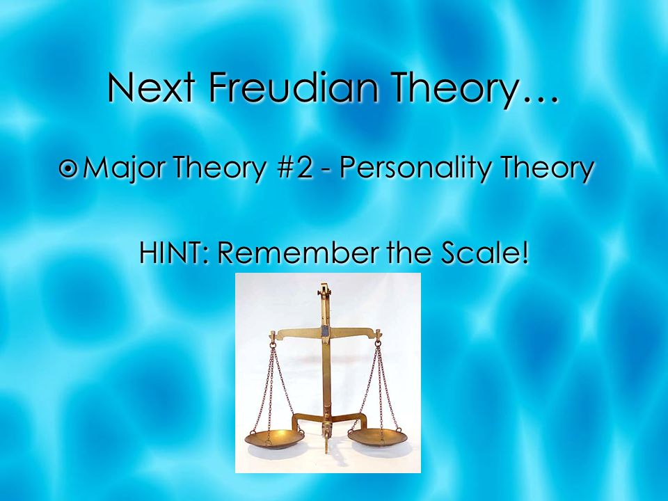 Next Freudian Theory…  Major Theory #2 - Personality Theory HINT: Remember the Scale!  Major Theory #2 - Personality Theory HINT: Remember the Scale