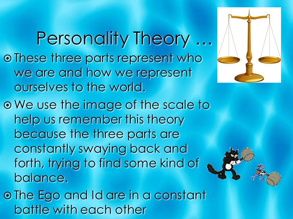 Personality Theory …  These three parts represent who we are and how we represent ourselves to the world.  We use the image of the scale to help us