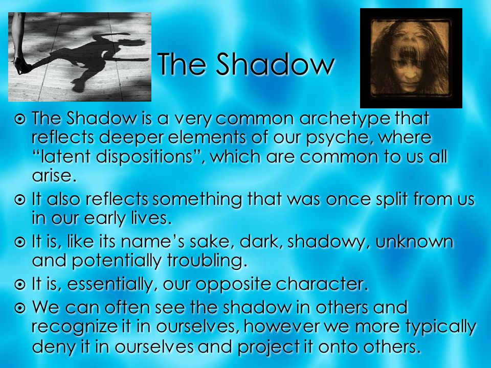 "The Shadow  The Shadow is a very common archetype that reflects deeper elements of our psyche, where ""latent dispositions"", which are common to us al"