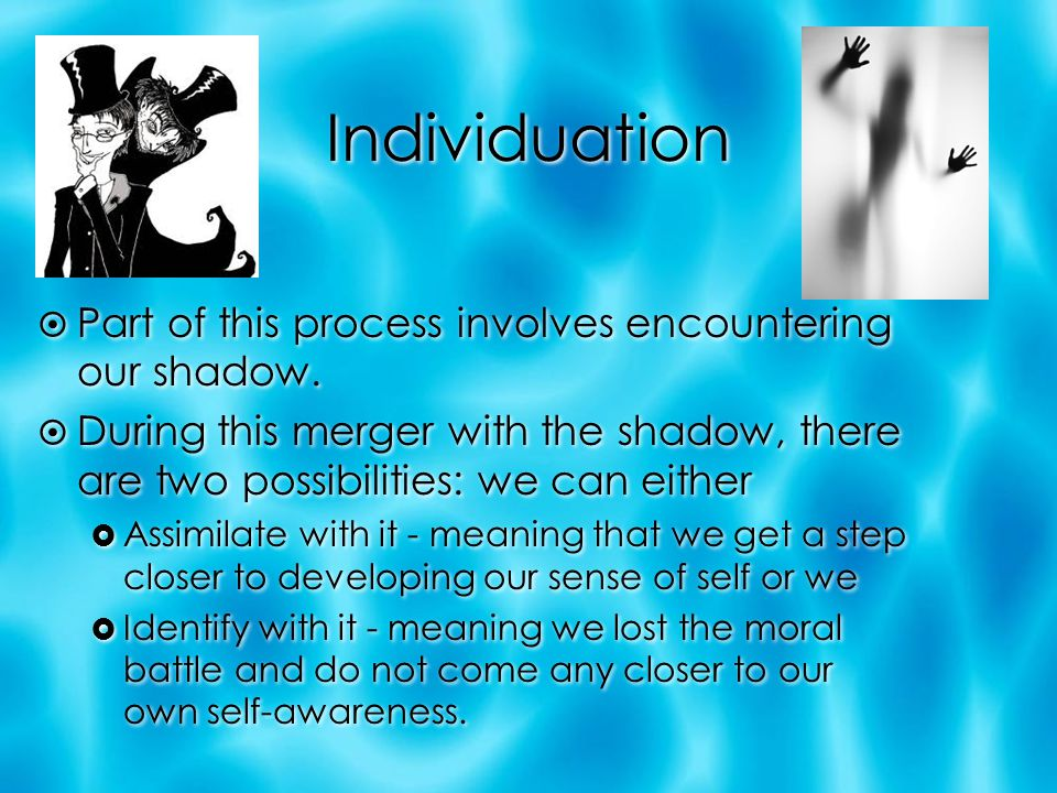 Individuation  Part of this process involves encountering our shadow.  During this merger with the shadow, there are two possibilities: we can eithe