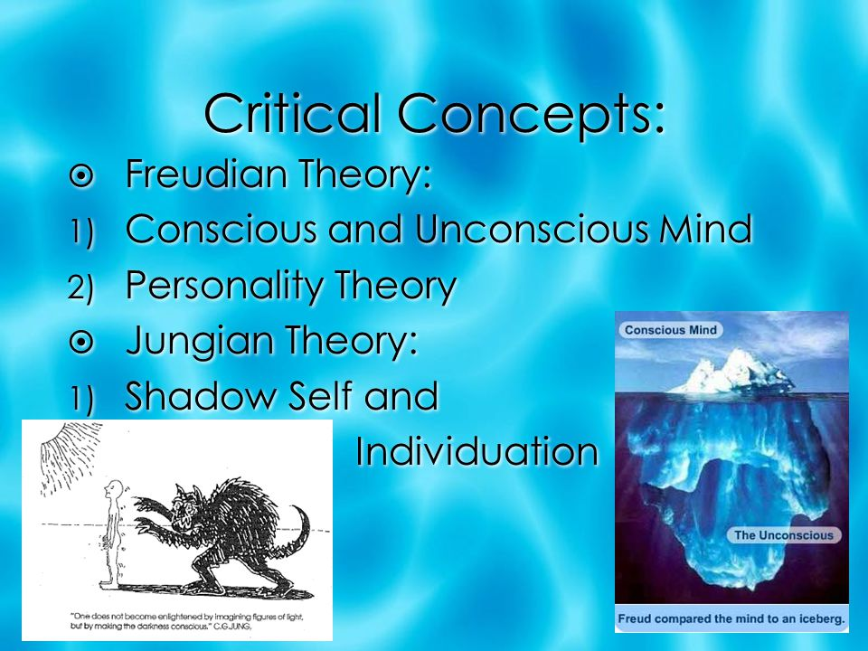 Critical Concepts:  Freudian Theory: 1) Conscious and Unconscious Mind 2) Personality Theory  Jungian Theory: 1) Shadow Self and Individuation  Fre