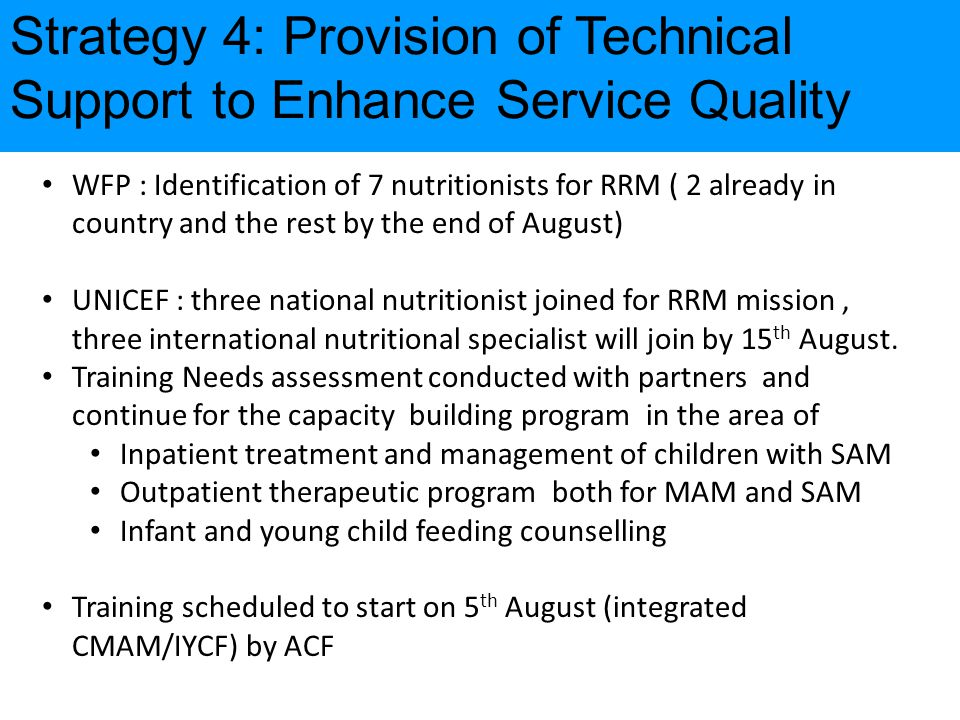 Strategy 4: Provision of Technical Support to Enhance Service Quality WFP : Identification of 7 nutritionists for RRM ( 2 already in country and the rest by the end of August) UNICEF : three national nutritionist joined for RRM mission, three international nutritional specialist will join by 15 th August.