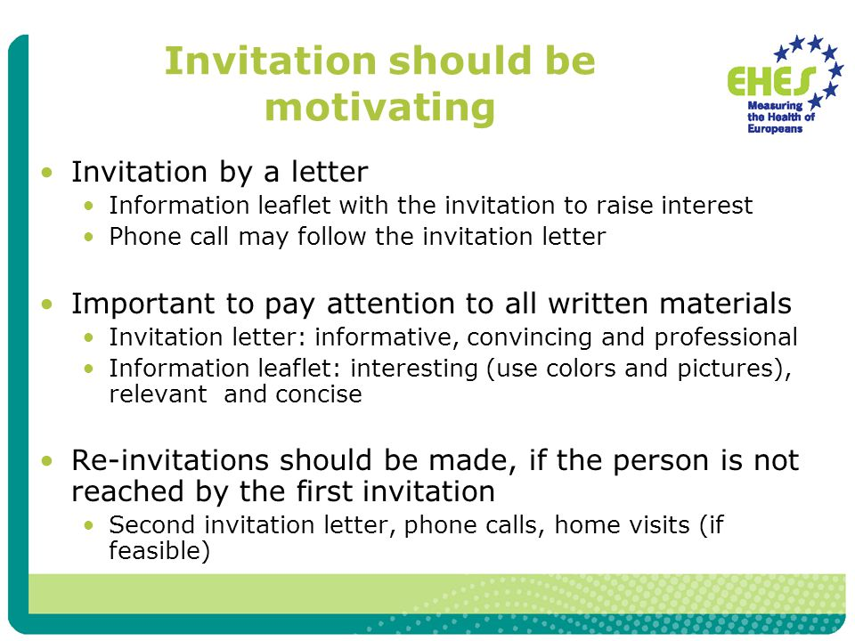 Invitation should be motivating Invitation by a letter Information leaflet with the invitation to raise interest Phone call may follow the invitation letter Important to pay attention to all written materials Invitation letter: informative, convincing and professional Information leaflet: interesting (use colors and pictures), relevant and concise Re-invitations should be made, if the person is not reached by the first invitation Second invitation letter, phone calls, home visits (if feasible)