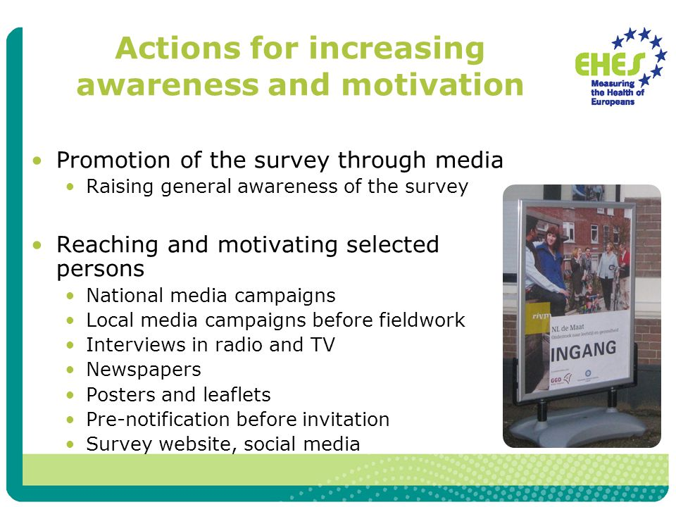 Actions for increasing awareness and motivation Promotion of the survey through media Raising general awareness of the survey Reaching and motivating selected persons National media campaigns Local media campaigns before fieldwork Interviews in radio and TV Newspapers Posters and leaflets Pre-notification before invitation Survey website, social media