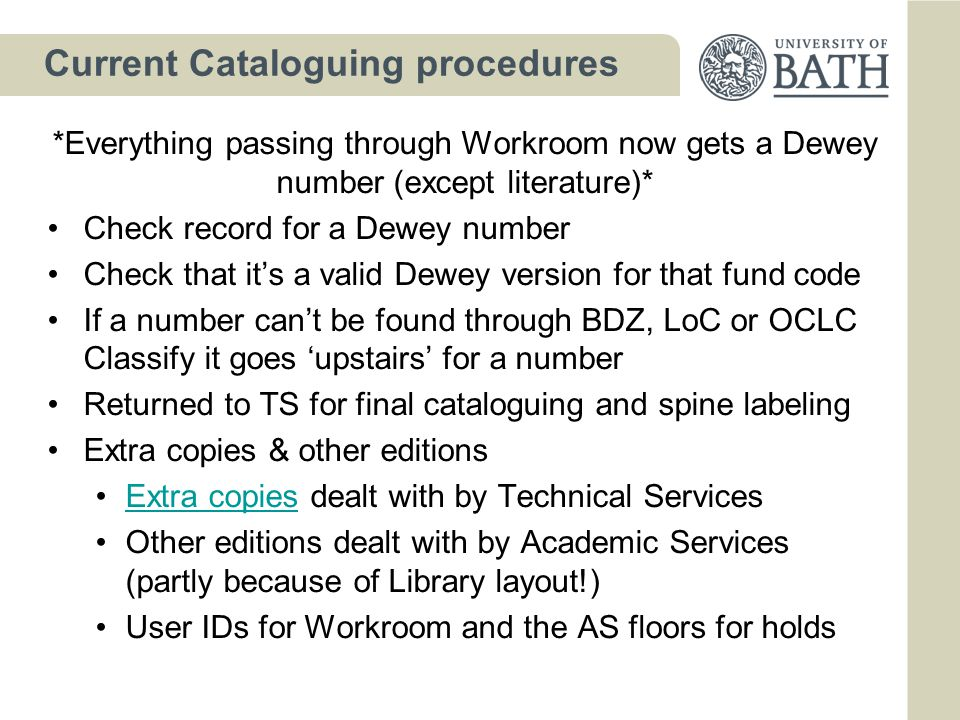 Current Cataloguing procedures *Everything passing through Workroom now gets a Dewey number (except literature)* Check record for a Dewey number Check that it's a valid Dewey version for that fund code If a number can't be found through BDZ, LoC or OCLC Classify it goes 'upstairs' for a number Returned to TS for final cataloguing and spine labeling Extra copies & other editions Extra copies dealt with by Technical ServicesExtra copies Other editions dealt with by Academic Services (partly because of Library layout!) User IDs for Workroom and the AS floors for holds