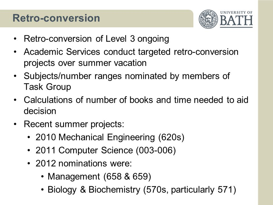 Retro-conversion Retro-conversion of Level 3 ongoing Academic Services conduct targeted retro-conversion projects over summer vacation Subjects/number ranges nominated by members of Task Group Calculations of number of books and time needed to aid decision Recent summer projects: 2010 Mechanical Engineering (620s) 2011 Computer Science (003-006) 2012 nominations were: Management (658 & 659) Biology & Biochemistry (570s, particularly 571)