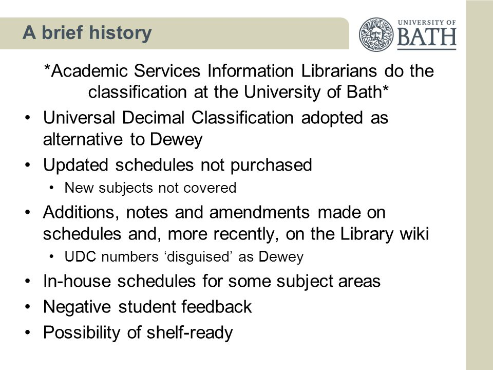 A brief history *Academic Services Information Librarians do the classification at the University of Bath* Universal Decimal Classification adopted as alternative to Dewey Updated schedules not purchased New subjects not covered Additions, notes and amendments made on schedules and, more recently, on the Library wiki UDC numbers 'disguised' as Dewey In-house schedules for some subject areas Negative student feedback Possibility of shelf-ready