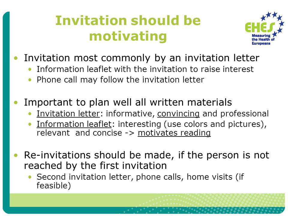 Invitation should be motivating Invitation most commonly by an invitation letter Information leaflet with the invitation to raise interest Phone call may follow the invitation letter Important to plan well all written materials Invitation letter: informative, convincing and professional Information leaflet: interesting (use colors and pictures), relevant and concise -> motivates reading Re-invitations should be made, if the person is not reached by the first invitation Second invitation letter, phone calls, home visits (if feasible)