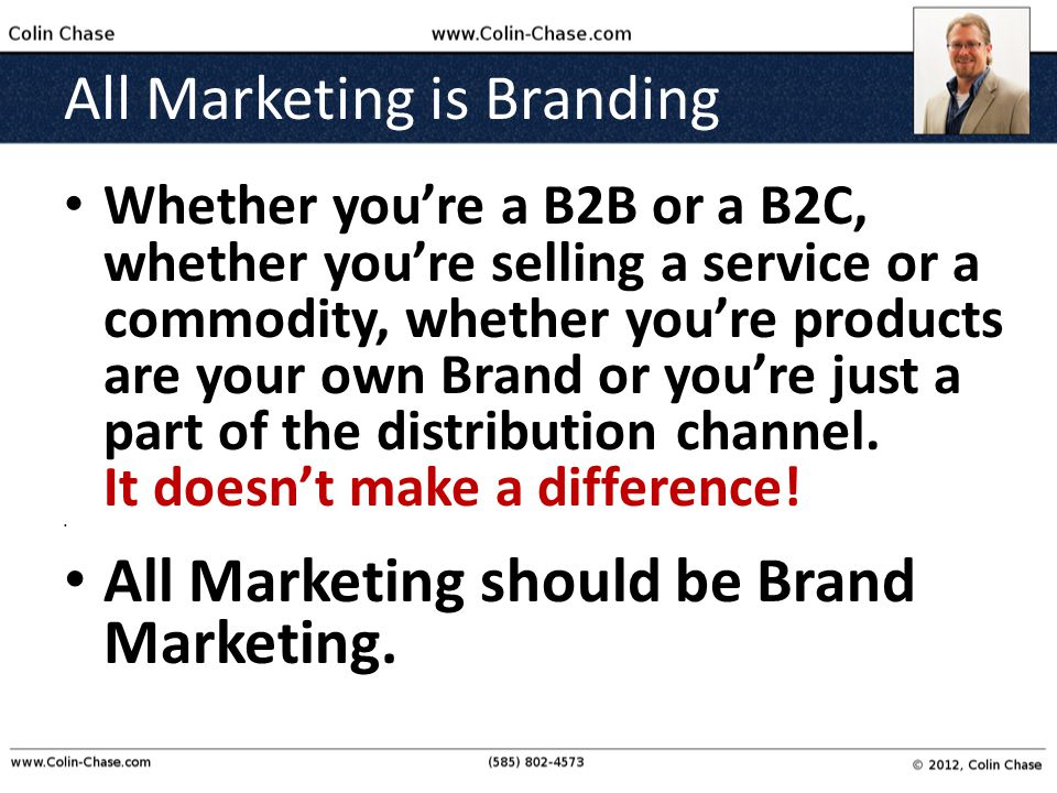 All Marketing is Branding Whether you're a B2B or a B2C, whether you're selling a service or a commodity, whether you're products are your own Brand or you're just a part of the distribution channel.