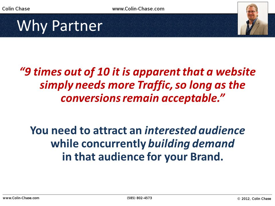 Why Partner 9 times out of 10 it is apparent that a website simply needs more Traffic, so long as the conversions remain acceptable. You need to attract an interested audience while concurrently building demand in that audience for your Brand.