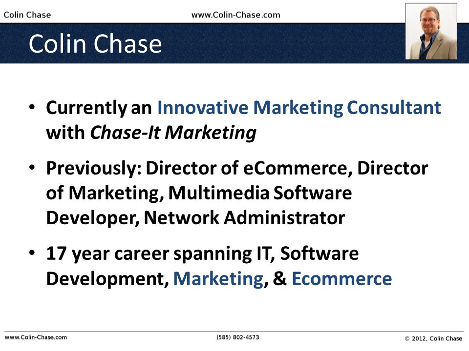 Colin Chase Currently an Innovative Marketing Consultant with Chase-It Marketing Previously: Director of eCommerce, Director of Marketing, Multimedia Software Developer, Network Administrator 17 year career spanning IT, Software Development, Marketing, & Ecommerce