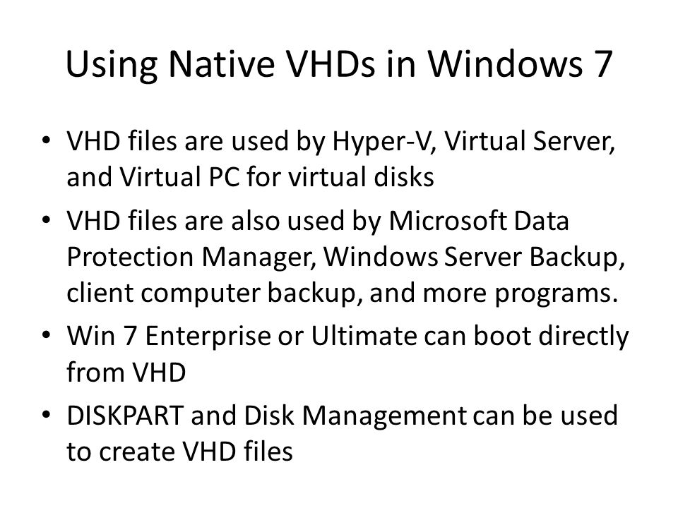 Using Native VHDs in Windows 7 VHD files are used by Hyper-V, Virtual Server, and Virtual PC for virtual disks VHD files are also used by Microsoft Data Protection Manager, Windows Server Backup, client computer backup, and more programs.