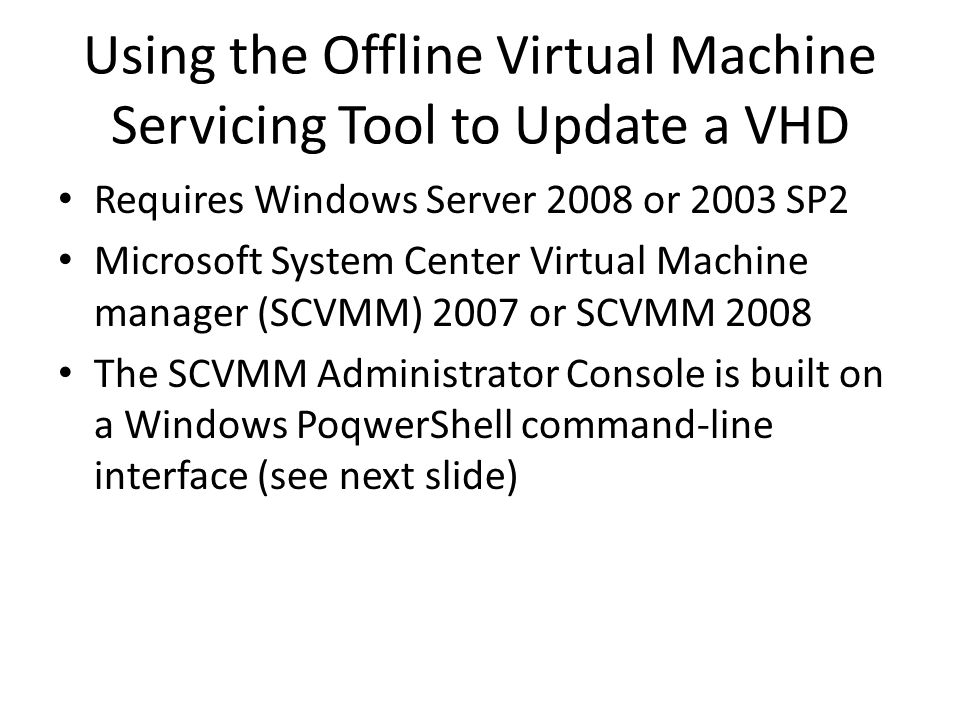 Using the Offline Virtual Machine Servicing Tool to Update a VHD Requires Windows Server 2008 or 2003 SP2 Microsoft System Center Virtual Machine manager (SCVMM) 2007 or SCVMM 2008 The SCVMM Administrator Console is built on a Windows PoqwerShell command-line interface (see next slide)