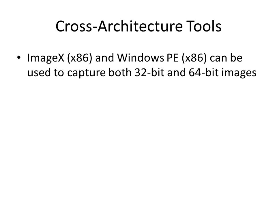 Cross-Architecture Tools ImageX (x86) and Windows PE (x86) can be used to capture both 32-bit and 64-bit images