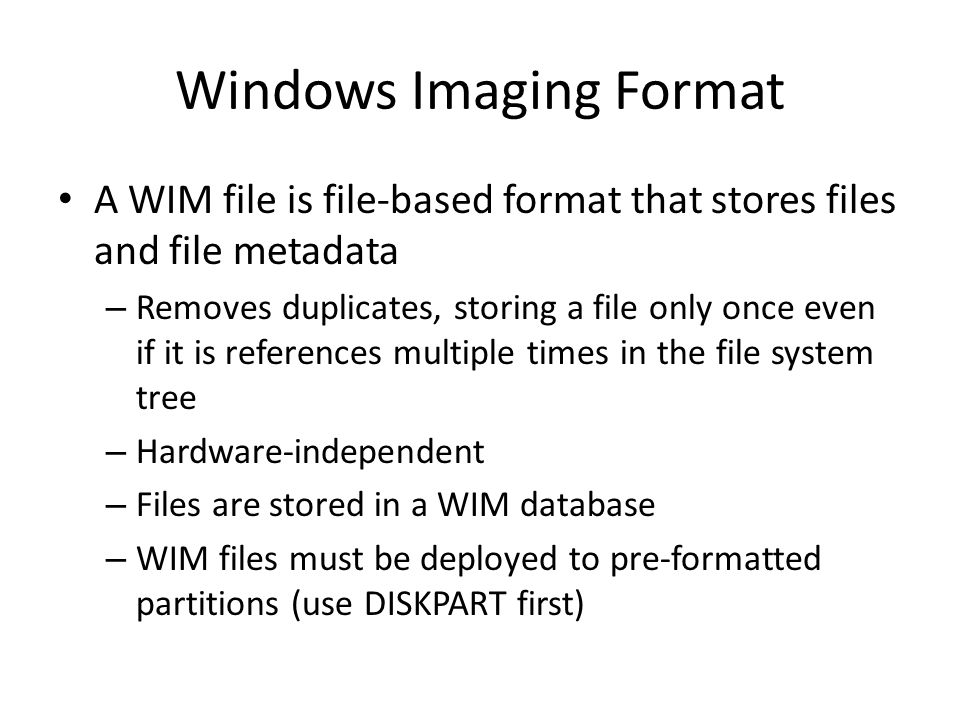 Windows Imaging Format A WIM file is file-based format that stores files and file metadata – Removes duplicates, storing a file only once even if it is references multiple times in the file system tree – Hardware-independent – Files are stored in a WIM database – WIM files must be deployed to pre-formatted partitions (use DISKPART first)
