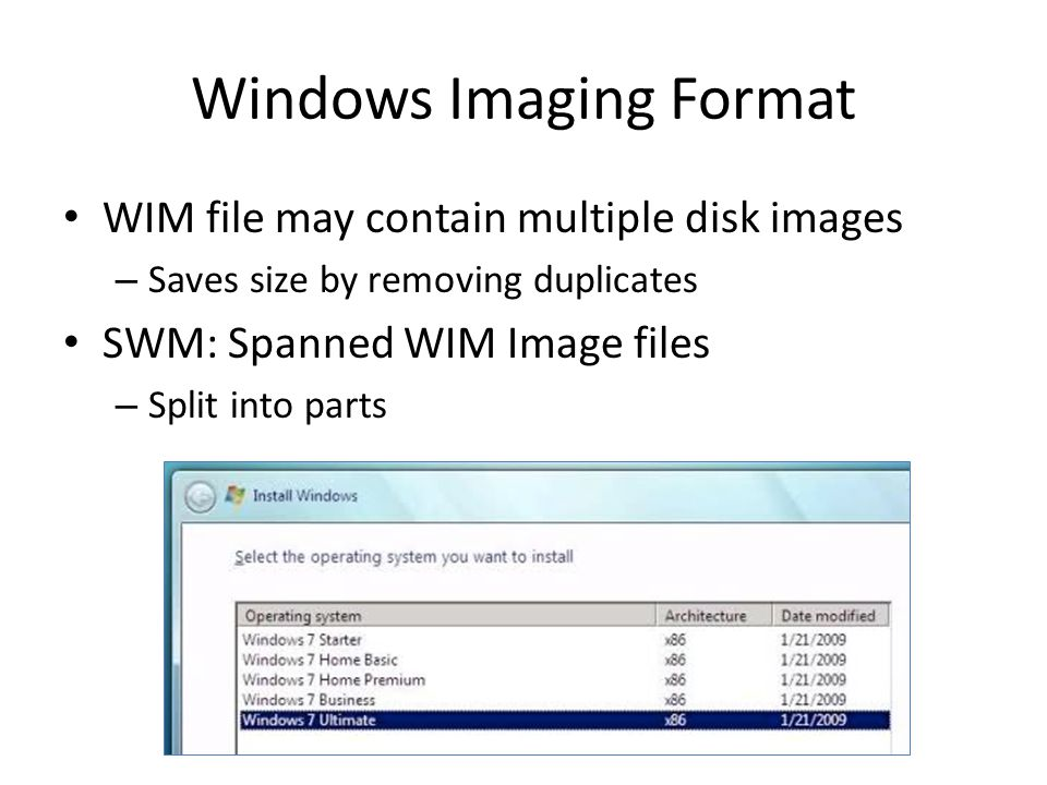 Windows Imaging Format WIM file may contain multiple disk images – Saves size by removing duplicates SWM: Spanned WIM Image files – Split into parts