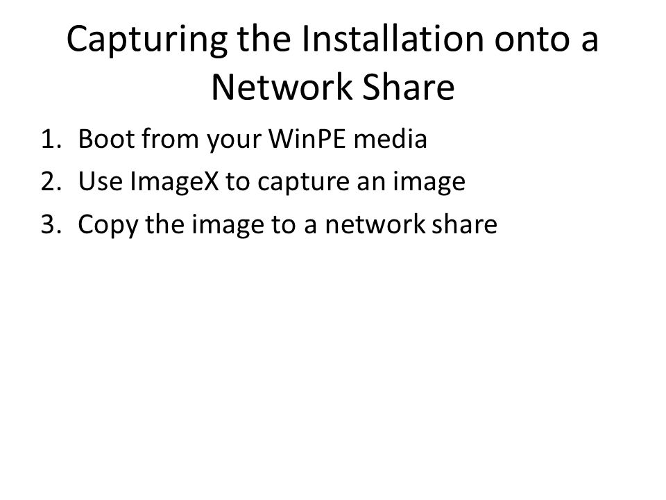 Capturing the Installation onto a Network Share 1.Boot from your WinPE media 2.Use ImageX to capture an image 3.Copy the image to a network share