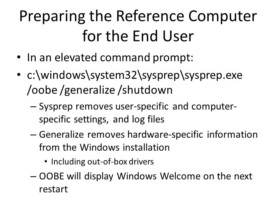 Preparing the Reference Computer for the End User In an elevated command prompt: c:\windows\system32\sysprep\sysprep.exe /oobe /generalize /shutdown – Sysprep removes user-specific and computer- specific settings, and log files – Generalize removes hardware-specific information from the Windows installation Including out-of-box drivers – OOBE will display Windows Welcome on the next restart