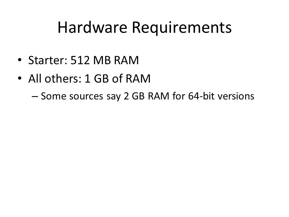 Hardware Requirements Starter: 512 MB RAM All others: 1 GB of RAM – Some sources say 2 GB RAM for 64-bit versions