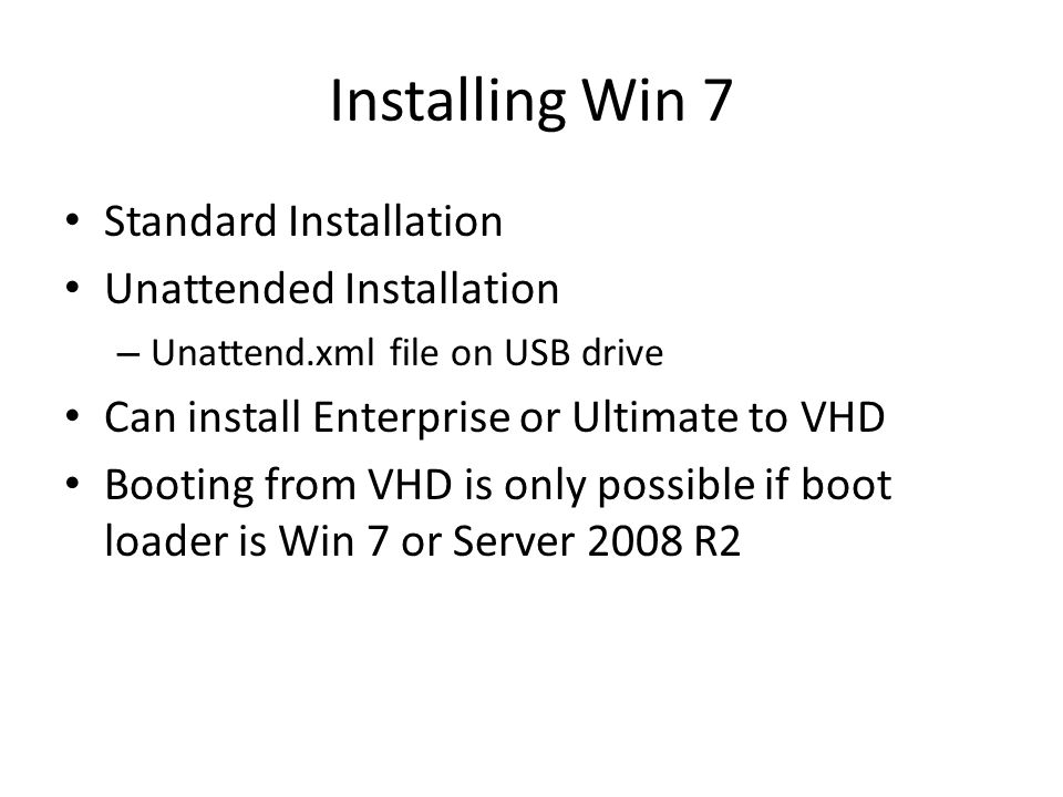 Installing Win 7 Standard Installation Unattended Installation – Unattend.xml file on USB drive Can install Enterprise or Ultimate to VHD Booting from VHD is only possible if boot loader is Win 7 or Server 2008 R2