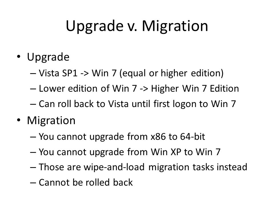 Upgrade v. Migration Upgrade – Vista SP1 -> Win 7 (equal or higher edition) – Lower edition of Win 7 -> Higher Win 7 Edition – Can roll back to Vista