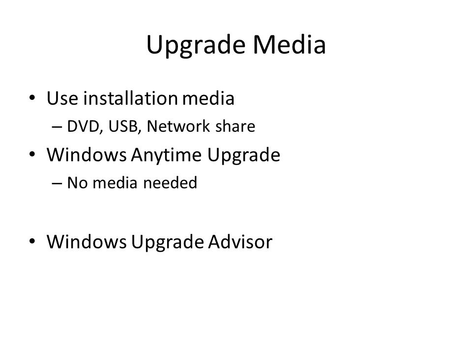 Upgrade Media Use installation media – DVD, USB, Network share Windows Anytime Upgrade – No media needed Windows Upgrade Advisor