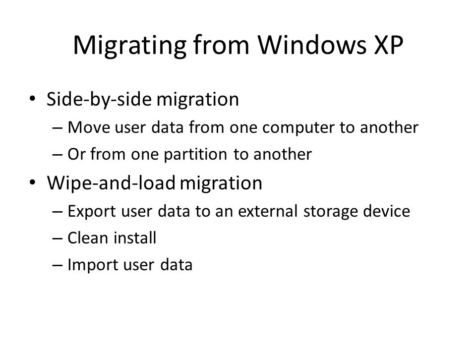 Migrating from Windows XP Side-by-side migration – Move user data from one computer to another – Or from one partition to another Wipe-and-load migration – Export user data to an external storage device – Clean install – Import user data
