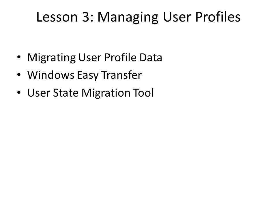 Lesson 3: Managing User Profiles Migrating User Profile Data Windows Easy Transfer User State Migration Tool