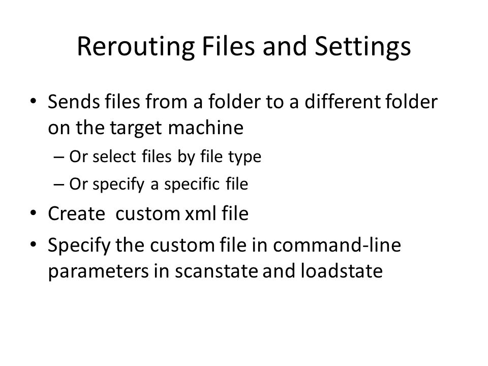 Rerouting Files and Settings Sends files from a folder to a different folder on the target machine – Or select files by file type – Or specify a specific file Create custom xml file Specify the custom file in command-line parameters in scanstate and loadstate