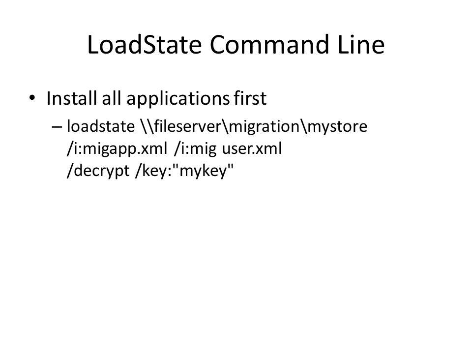 LoadState Command Line Install all applications first – loadstate \\fileserver\migration\mystore /i:migapp.xml /i:mig user.xml /decrypt /key: