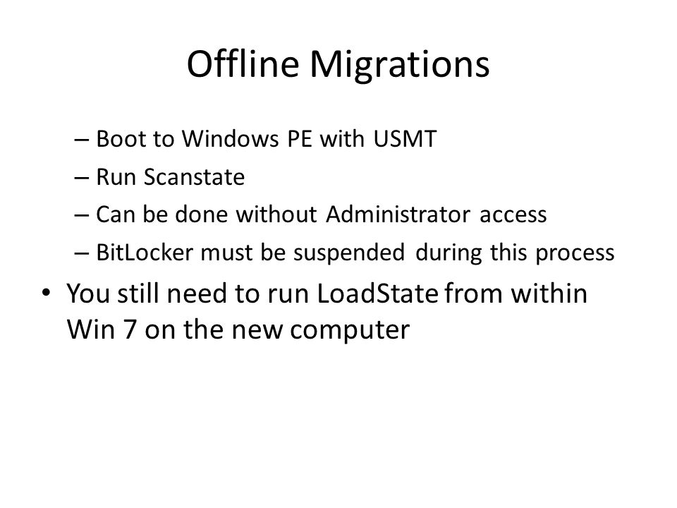 Offline Migrations – Boot to Windows PE with USMT – Run Scanstate – Can be done without Administrator access – BitLocker must be suspended during this