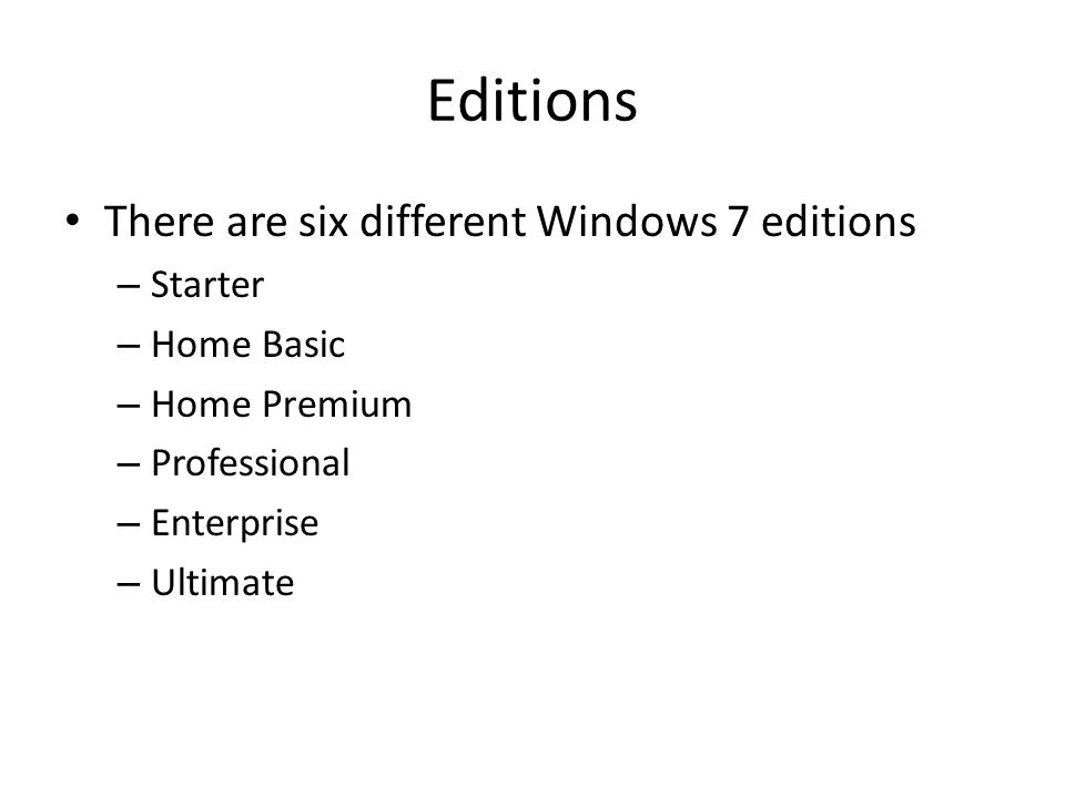 Editions There are six different Windows 7 editions – Starter – Home Basic – Home Premium – Professional – Enterprise – Ultimate