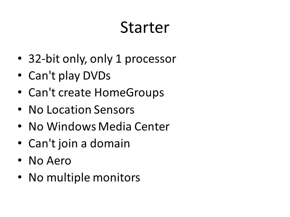 Starter 32-bit only, only 1 processor Can t play DVDs Can t create HomeGroups No Location Sensors No Windows Media Center Can t join a domain No Aero No multiple monitors
