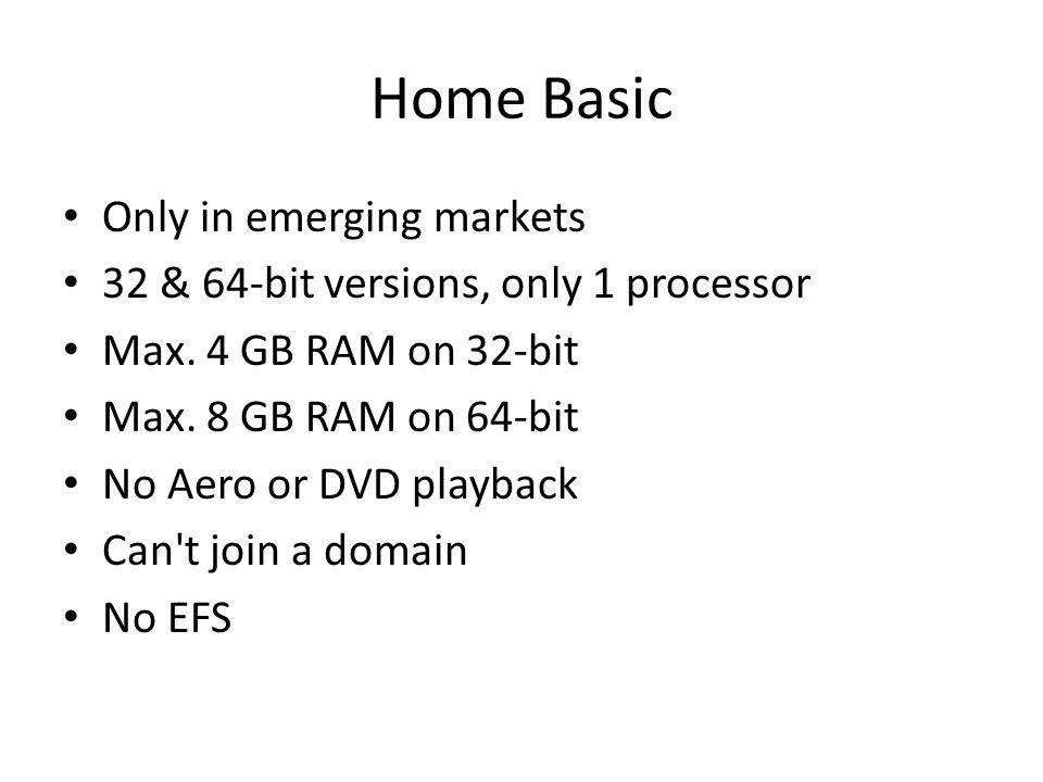 Home Basic Only in emerging markets 32 & 64-bit versions, only 1 processor Max. 4 GB RAM on 32-bit Max. 8 GB RAM on 64-bit No Aero or DVD playback Can