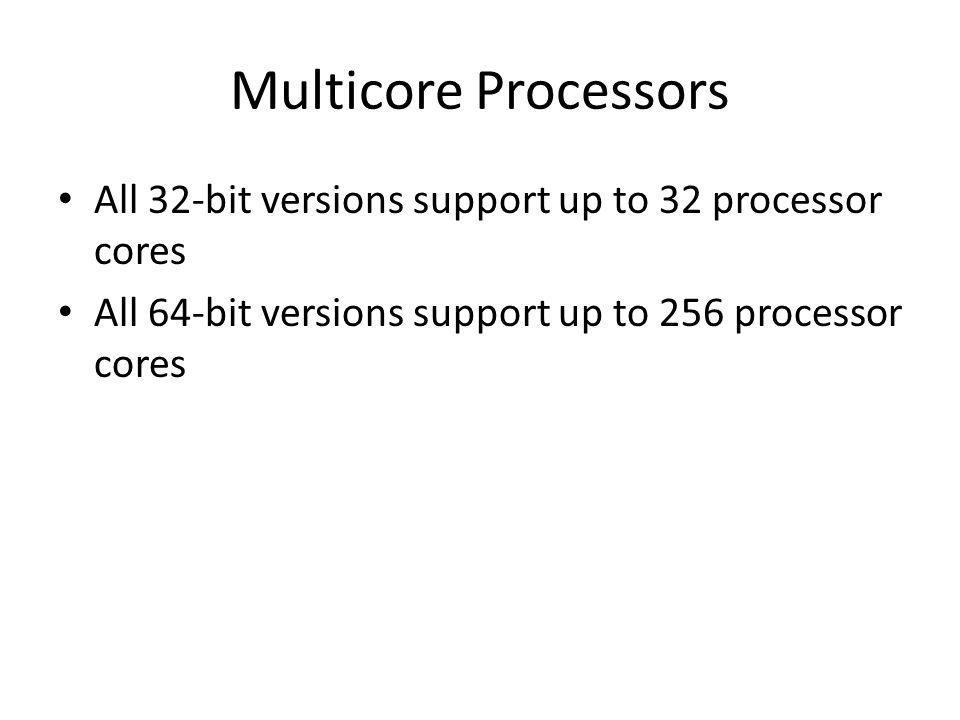 Multicore Processors All 32-bit versions support up to 32 processor cores All 64-bit versions support up to 256 processor cores