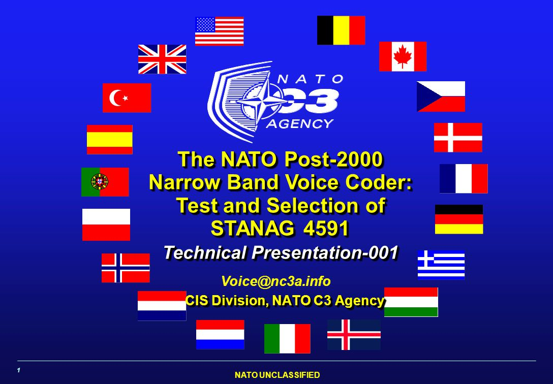 NATO UNCLASSIFIED 1 Voice@nc3a.info The NATO Post-2000 Narrow Band Voice Coder: Test and Selection of STANAG 4591 CIS Division, NATO C3 Agency Technical Presentation-001