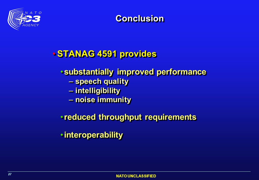 NATO UNCLASSIFIED 27 ConclusionConclusion STANAG 4591 providesSTANAG 4591 provides substantially improved performancesubstantially improved performance – speech quality – intelligibility – noise immunity reduced throughput requirementsreduced throughput requirements interoperabilityinteroperability STANAG 4591 providesSTANAG 4591 provides substantially improved performancesubstantially improved performance – speech quality – intelligibility – noise immunity reduced throughput requirementsreduced throughput requirements interoperabilityinteroperability