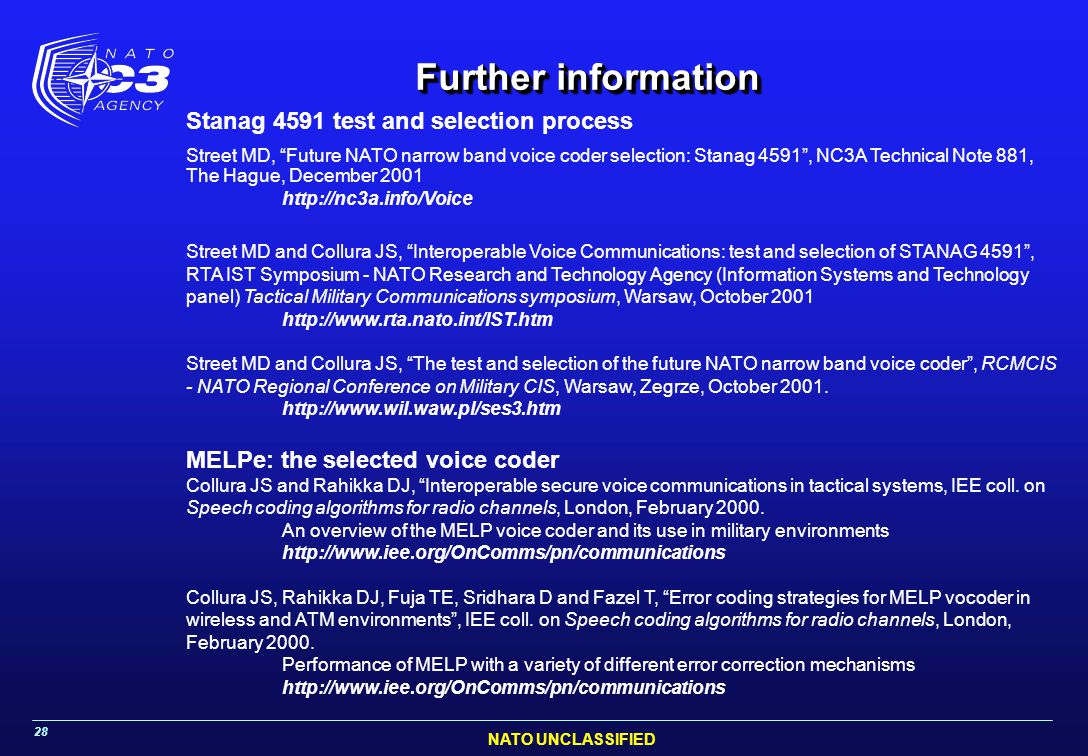 NATO UNCLASSIFIED 28 Further information Stanag 4591 test and selection process Street MD, Future NATO narrow band voice coder selection: Stanag 4591 , NC3A Technical Note 881, The Hague, December 2001 http://nc3a.info/Voice Street MD and Collura JS, Interoperable Voice Communications: test and selection of STANAG 4591 , RTA IST Symposium - NATO Research and Technology Agency (Information Systems and Technology panel) Tactical Military Communications symposium, Warsaw, October 2001 http://www.rta.nato.int/IST.htm Street MD and Collura JS, The test and selection of the future NATO narrow band voice coder , RCMCIS - NATO Regional Conference on Military CIS, Warsaw, Zegrze, October 2001.
