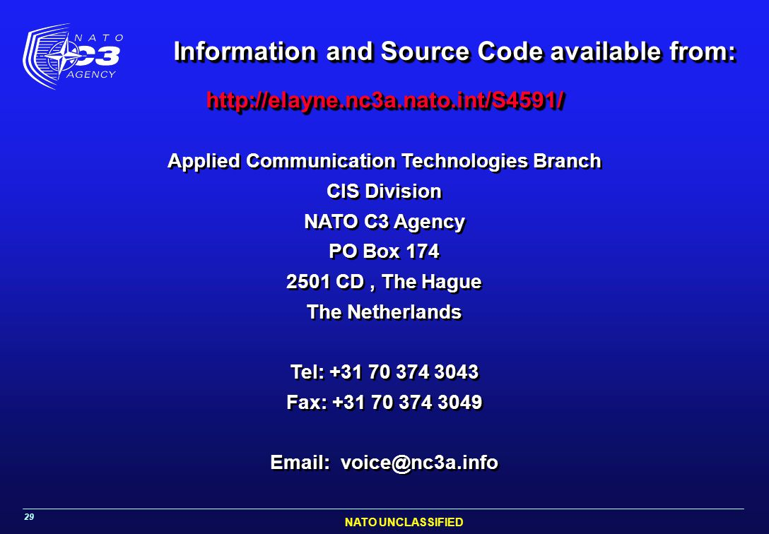 NATO UNCLASSIFIED 29 Information and Source Code available from: http://elayne.nc3a.nato.int/S4591/ http://elayne.nc3a.nato.int/S4591/ Applied Communication Technologies Branch CIS Division NATO C3 Agency PO Box 174 2501 CD, The Hague The Netherlands Tel: +31 70 374 3043 Fax: +31 70 374 3049 Email: voice@nc3a.info