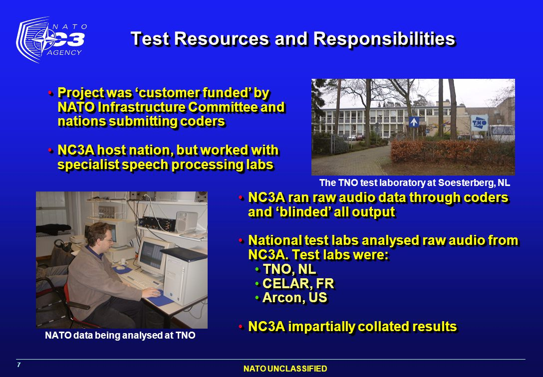 NATO UNCLASSIFIED 7 Test Resources and Responsibilities NC3A ran raw audio data through coders and 'blinded' all outputNC3A ran raw audio data through coders and 'blinded' all output National test labs analysed raw audio from NC3A.