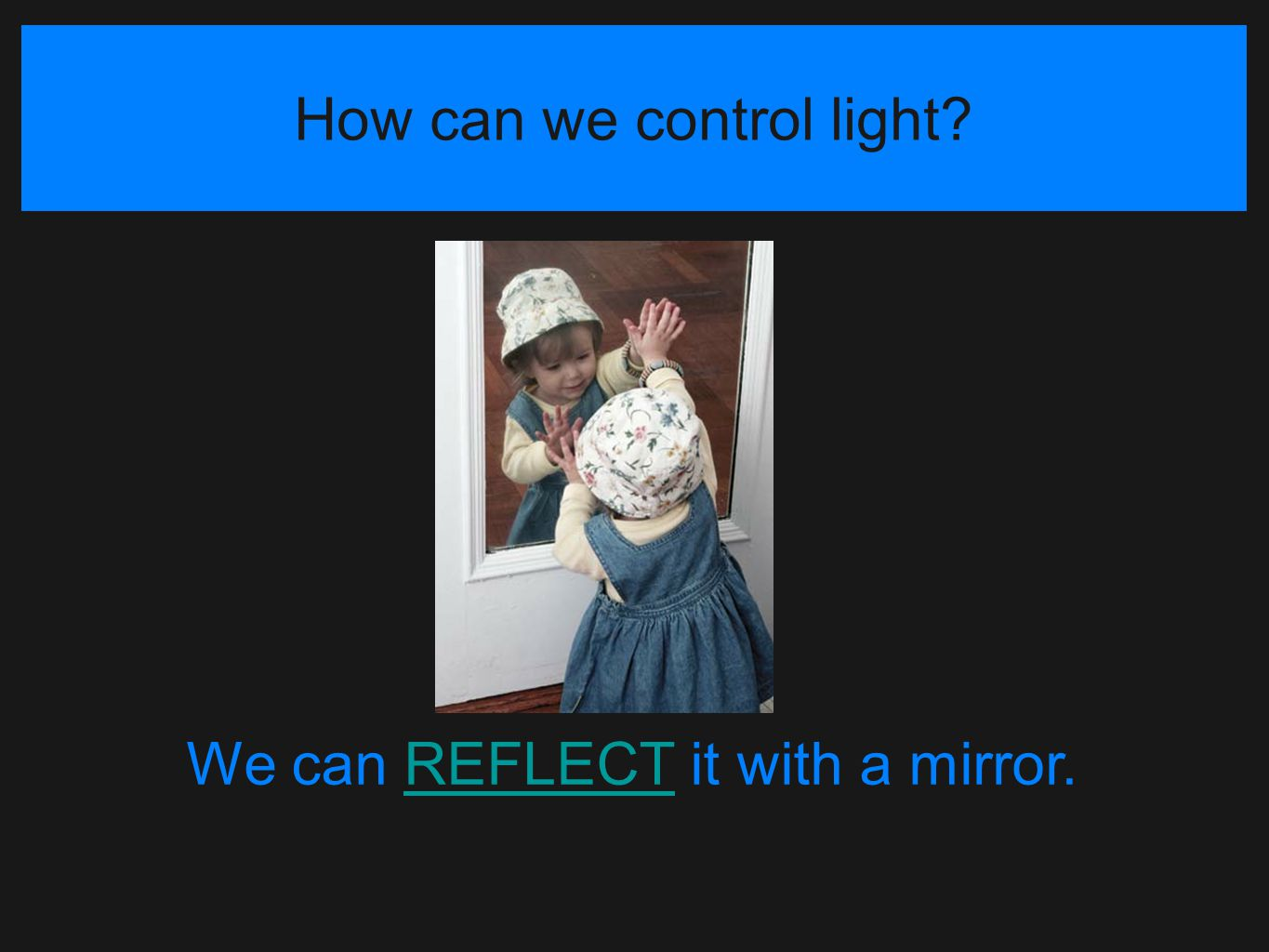 How can we control light? We can REFLECT it with a mirror.REFLECT