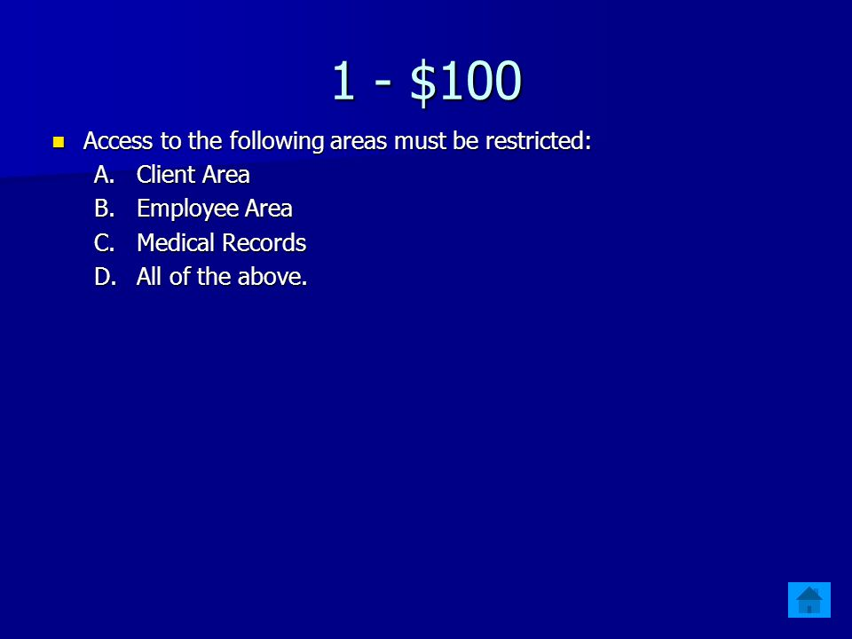 1 - $100 Access to the following areas must be restricted: Access to the following areas must be restricted: A.Client Area B.Employee Area C.Medical Records D.All of the above.