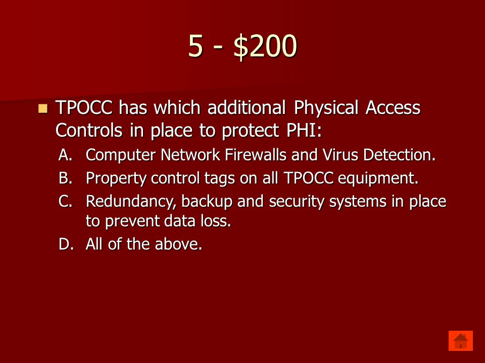 5 - $200 TPOCC has which additional Physical Access Controls in place to protect PHI: TPOCC has which additional Physical Access Controls in place to protect PHI: A.Computer Network Firewalls and Virus Detection.