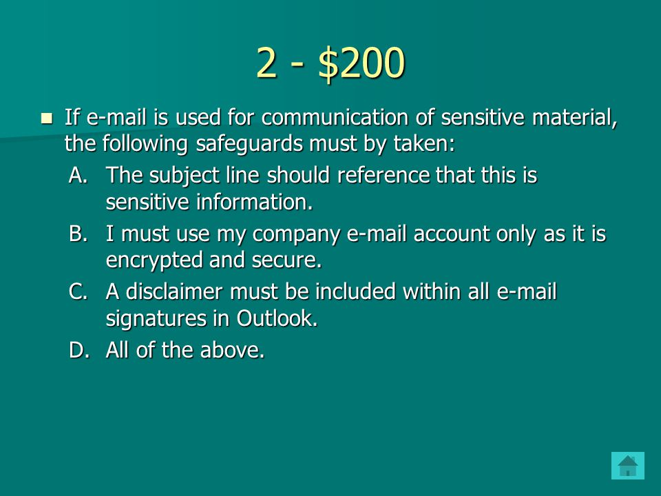 2 - $200 If e-mail is used for communication of sensitive material, the following safeguards must by taken: If e-mail is used for communication of sensitive material, the following safeguards must by taken: A.The subject line should reference that this is sensitive information.