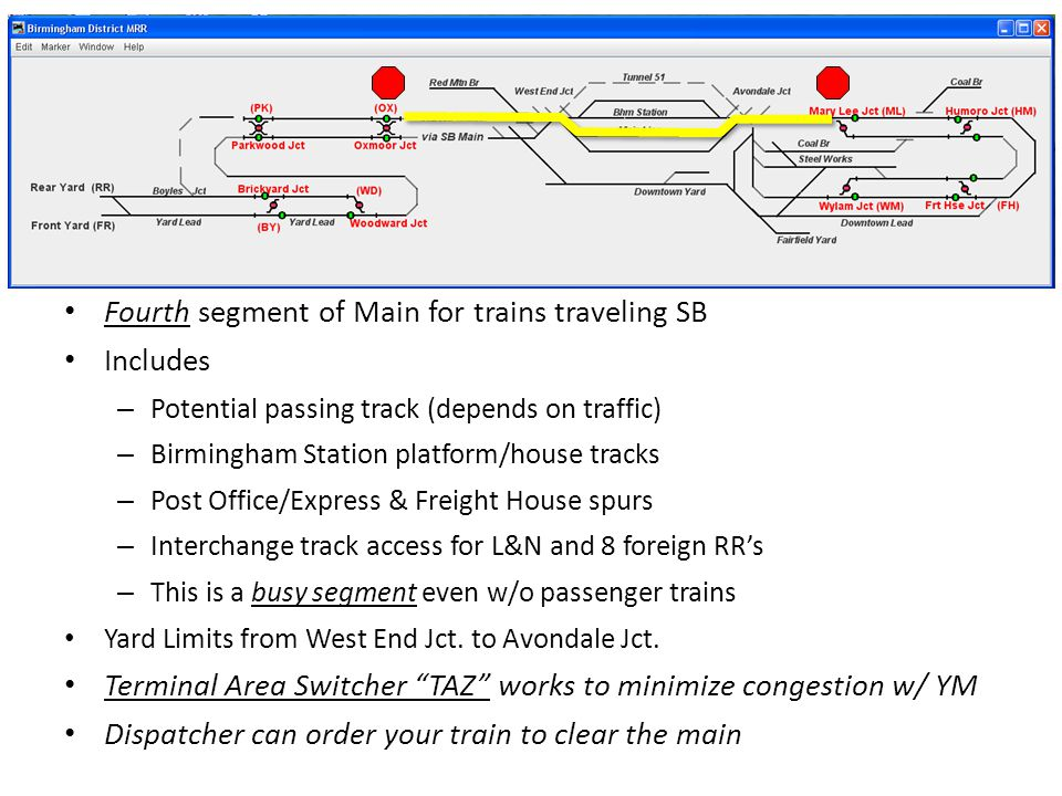 Fourth segment of Main for trains traveling SB Includes – Potential passing track (depends on traffic) – Birmingham Station platform/house tracks – Post Office/Express & Freight House spurs – Interchange track access for L&N and 8 foreign RR's – This is a busy segment even w/o passenger trains Yard Limits from West End Jct.